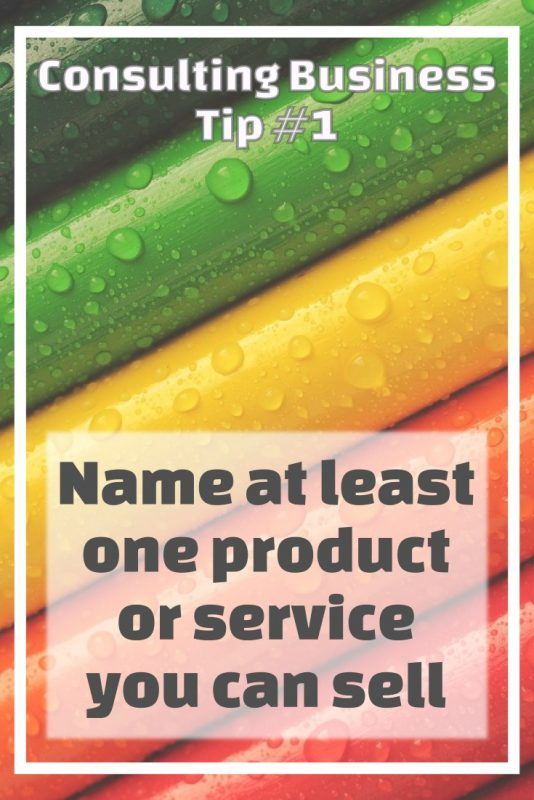 Consulting business tip 1 - Name at least one product or service you can sell