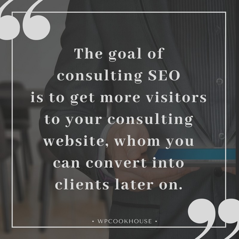 Consulting SEO quote - The goal of consulting SEO is to get more visitors to your consulting website, whom you can convert into clients later on.