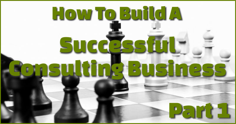 how to start and build a successful consulting business part 1.